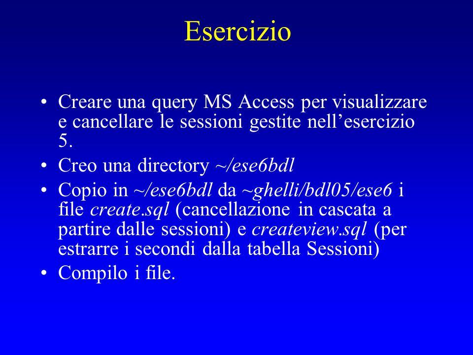Esercizio Creare una query MS Access per visualizzare e cancellare le sessioni gestite nell'esercizio 5. Creo una directory ~/ese6bdl Copio in ~/ese6b
