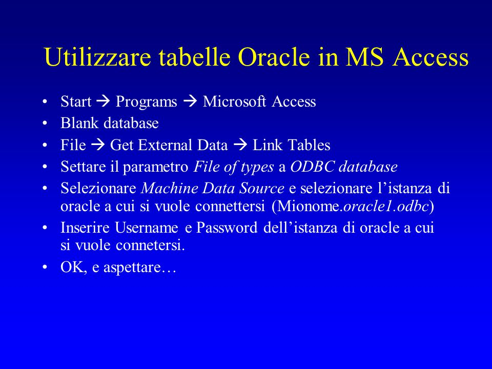 Utilizzare tabelle Oracle in MS Access Start  Programs  Microsoft Access Blank database File  Get External Data  Link Tables Settare il parametro File of types a ODBC database Selezionare Machine Data Source e selezionare l'istanza di oracle a cui si vuole connettersi (Mionome.oracle1.odbc) Inserire Username e Password dell'istanza di oracle a cui si vuole connetersi.