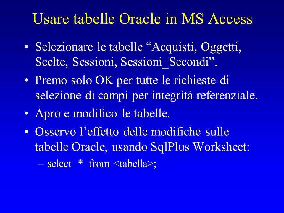 """Usare tabelle Oracle in MS Access Selezionare le tabelle """"Acquisti, Oggetti, Scelte, Sessioni, Sessioni_Secondi"""". Premo solo OK per tutte le richieste"""