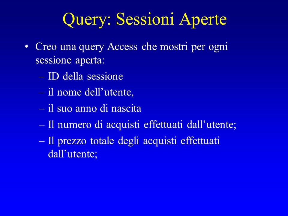 Query: Sessioni Aperte Creo una query Access che mostri per ogni sessione aperta: –ID della sessione –il nome dell'utente, –il suo anno di nascita –Il numero di acquisti effettuati dall'utente; –Il prezzo totale degli acquisti effettuati dall'utente;