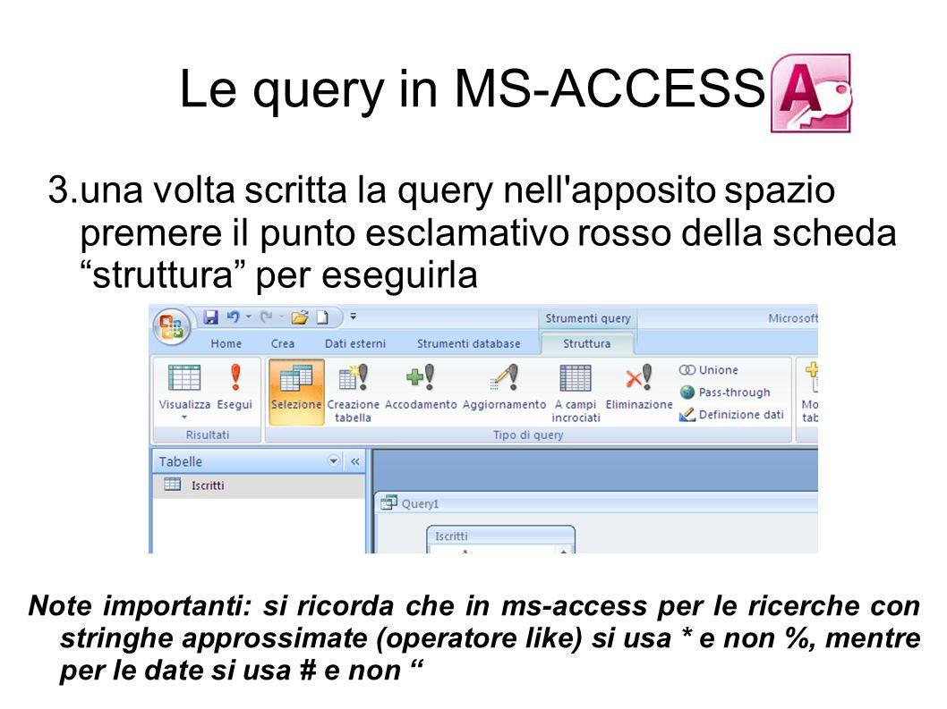 3.una volta scritta la query nell apposito spazio premere il punto esclamativo rosso della scheda struttura per eseguirla Le query in MS-ACCESS Note importanti: si ricorda che in ms-access per le ricerche con stringhe approssimate (operatore like) si usa * e non %, mentre per le date si usa # e non