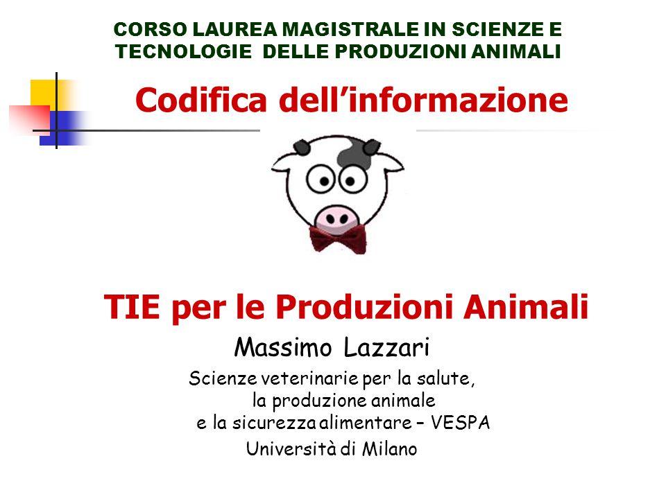 Codifica dell'informazione CORSO LAUREA MAGISTRALE IN SCIENZE E TECNOLOGIE DELLE PRODUZIONI ANIMALI TIE per le Produzioni Animali Massimo Lazzari Scienze veterinarie per la salute, la produzione animale e la sicurezza alimentare – VESPA Università di Milano