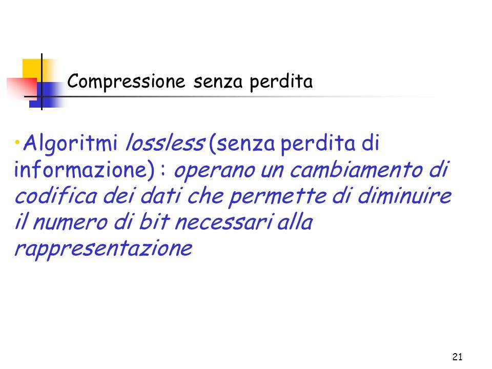 21 Compressione senza perdita Algoritmi lossless (senza perdita di informazione) : operano un cambiamento di codifica dei dati che permette di diminuire il numero di bit necessari alla rappresentazione