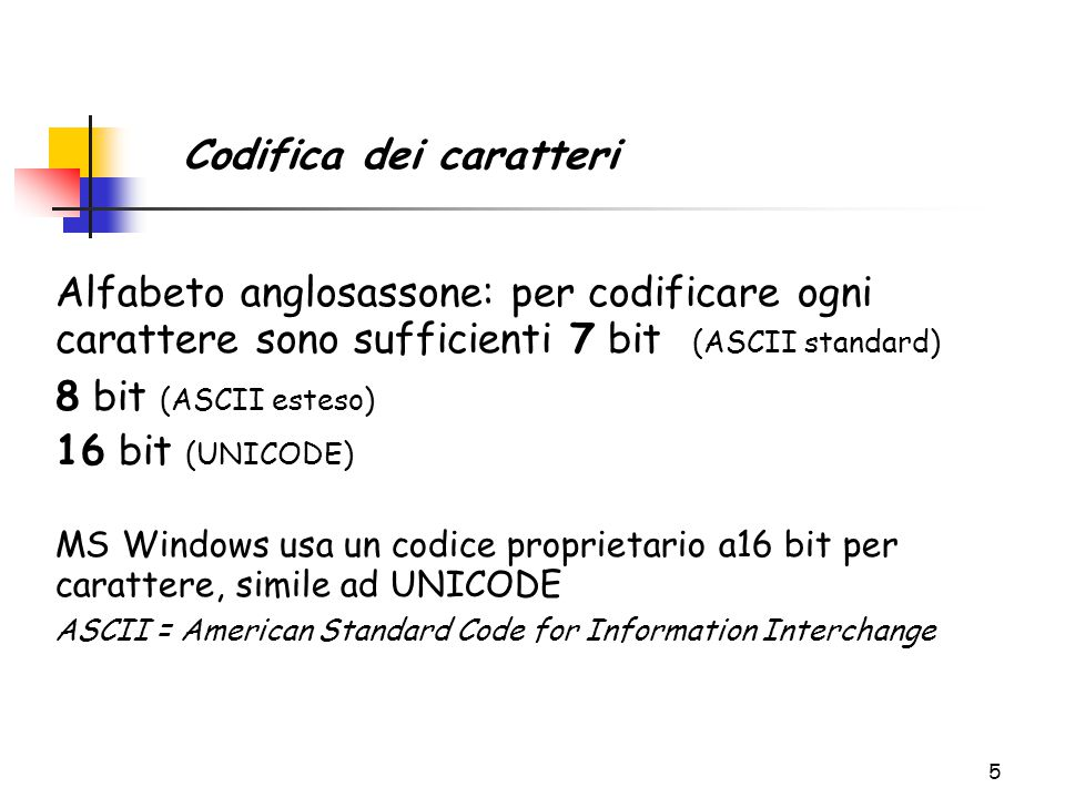 5 Codifica dei caratteri Alfabeto anglosassone: per codificare ogni carattere sono sufficienti 7 bit (ASCII standard) 8 bit (ASCII esteso) 16 bit (UNICODE) MS Windows usa un codice proprietario a16 bit per carattere, simile ad UNICODE ASCII = American Standard Code for Information Interchange
