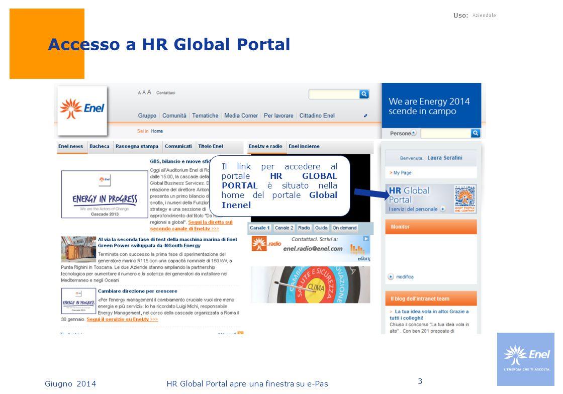 Giugno 2014HR Global Portal apre una finestra su e-Pas Uso: Aziendale 3 Accesso a HR Global Portal Il link per accedere al portale HR GLOBAL PORTAL è
