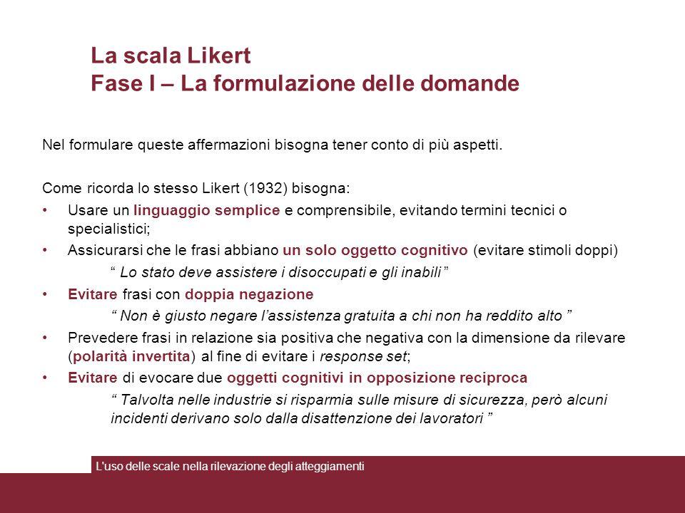 La scala Likert Fase I – La formulazione delle domande L uso delle scale nella rilevazione degli atteggiamenti Nel formulare queste affermazioni bisogna tener conto di più aspetti.