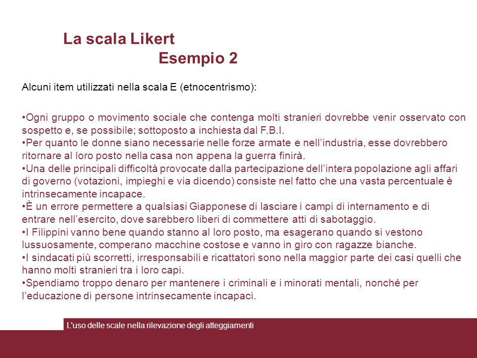 La scala Likert Esempio 2 L'uso delle scale nella rilevazione degli atteggiamenti Alcuni item utilizzati nella scala E (etnocentrismo): Ogni gruppo o