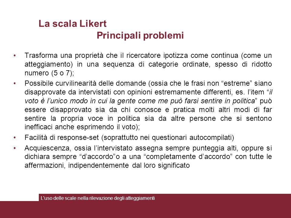 La scala Likert Principali problemi Trasforma una proprietà che il ricercatore ipotizza come continua (come un atteggiamento) in una sequenza di categ