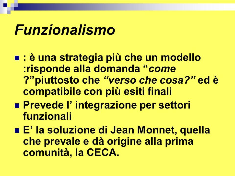Funzionalismo : è una strategia più che un modello :risponde alla domanda come piuttosto che verso che cosa ed è compatibile con più esiti finali Prevede l' integrazione per settori funzionali E' la soluzione di Jean Monnet, quella che prevale e dà origine alla prima comunità, la CECA.