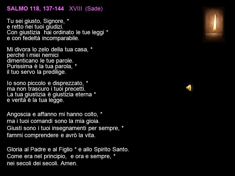 SALMO 118, 137-144 XVIII (Sade) Tu sei giusto, Signore, * e retto nei tuoi giudizi.