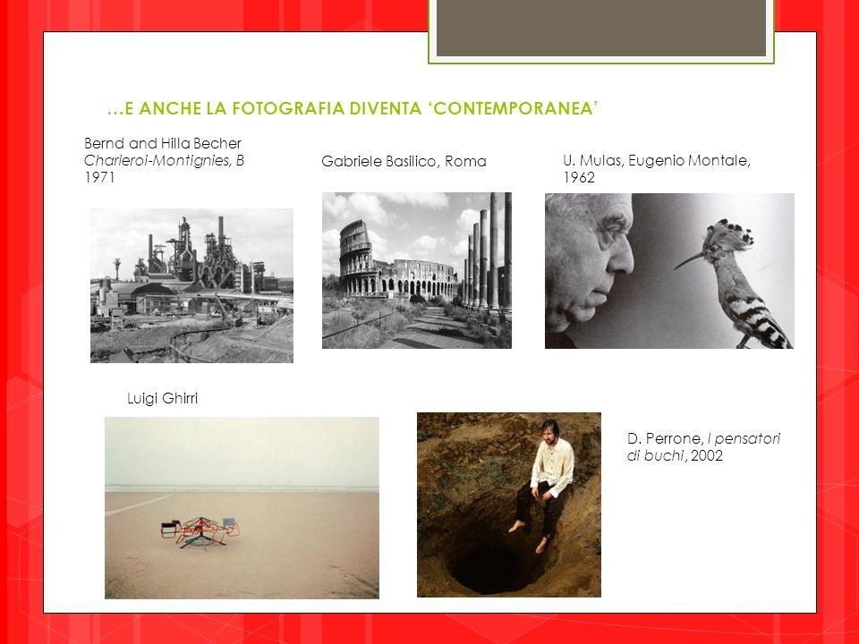 …E ANCHE LA FOTOGRAFIA DIVENTA 'CONTEMPORANEA' U. Mulas, Eugenio Montale, 1962 Gabriele Basilico, Roma Bernd and Hilla Becher Charleroi-Montignies, B