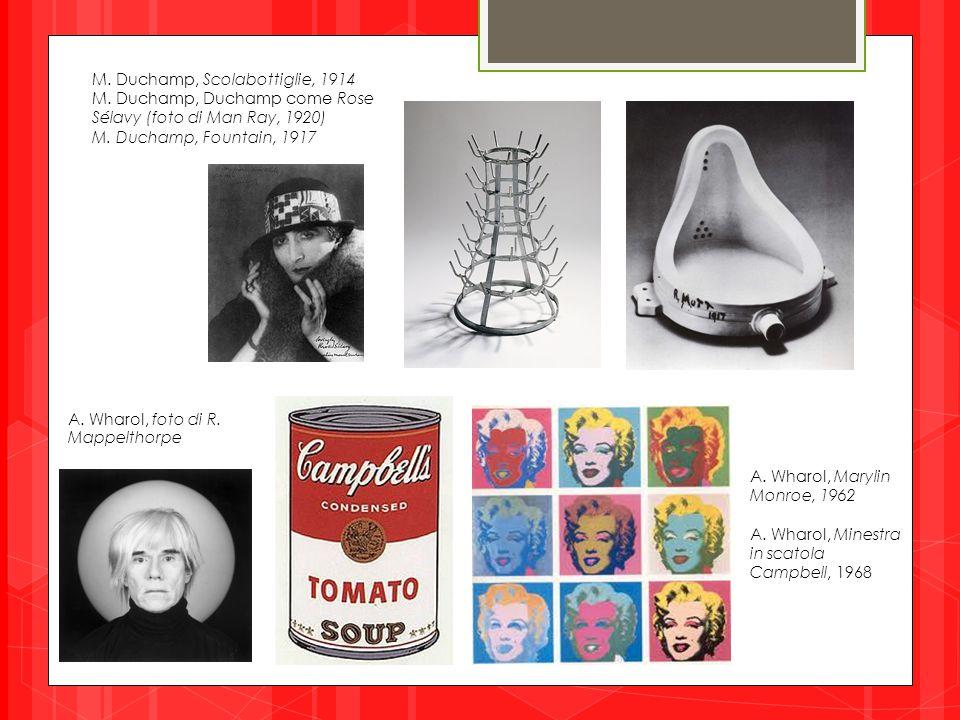 M. Duchamp, Scolabottiglie, 1914 M. Duchamp, Duchamp come Rose Sélavy (foto di Man Ray, 1920) M. Duchamp, Fountain, 1917 A. Wharol, Marylin Monroe, 19