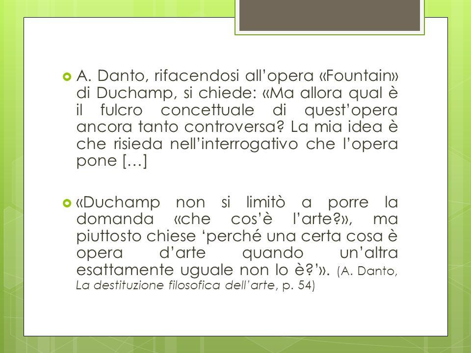  A. Danto, rifacendosi all'opera «Fountain» di Duchamp, si chiede: «Ma allora qual è il fulcro concettuale di quest'opera ancora tanto controversa? L