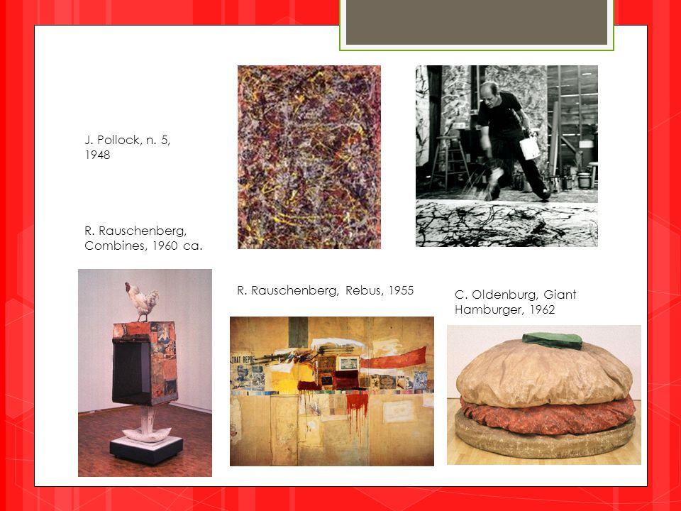 J. Pollock, n. 5, 1948 C. Oldenburg, Giant Hamburger, 1962 R. Rauschenberg, Combines, 1960 ca. R. Rauschenberg, Rebus, 1955