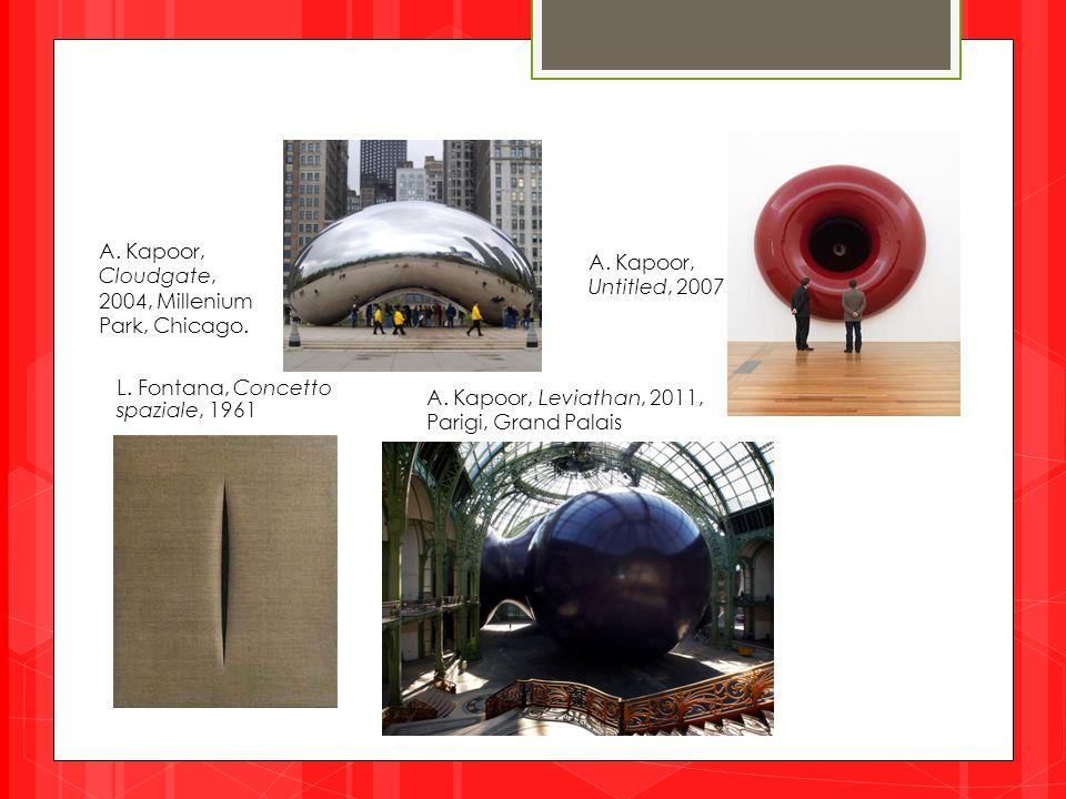 A. Kapoor, Cloudgate, 2004, Millenium Park, Chicago. L. Fontana, Concetto spaziale, 1961 A. Kapoor, Leviathan, 2011, Parigi, Grand Palais A. Kapoor, U