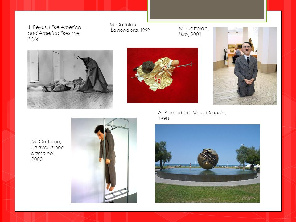 M. Cattelan: La nona ora, 1999 J. Beyus, I like America and America likes me, 1974 A. Pomodoro, Sfera Grande, 1998 M. Cattelan, Him, 2001 M. Cattelan,
