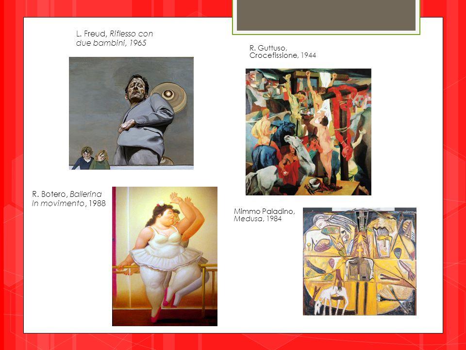 L. Freud, Riflesso con due bambini, 1965 R. Guttuso, Crocefissione, 1944 R. Botero, Ballerina In movimento, 1988 Mimmo Paladino, Medusa, 1984