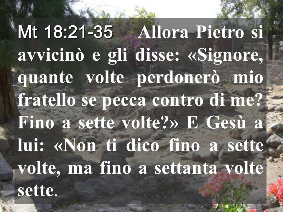 Mt 18:21-35 Mt 18:21-35 Allora Pietro si avvicinò e gli disse: «Signore, quante volte perdonerò mio fratello se pecca contro di me.