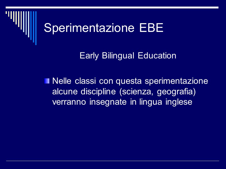 Sperimentazione EBE Early Bilingual Education Nelle classi con questa sperimentazione alcune discipline (scienza, geografia) verranno insegnate in lingua inglese