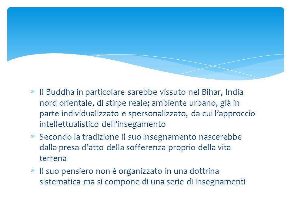  Il Buddha in particolare sarebbe vissuto nel Bihar, India nord orientale, di stirpe reale; ambiente urbano, già in parte individualizzato e spersona