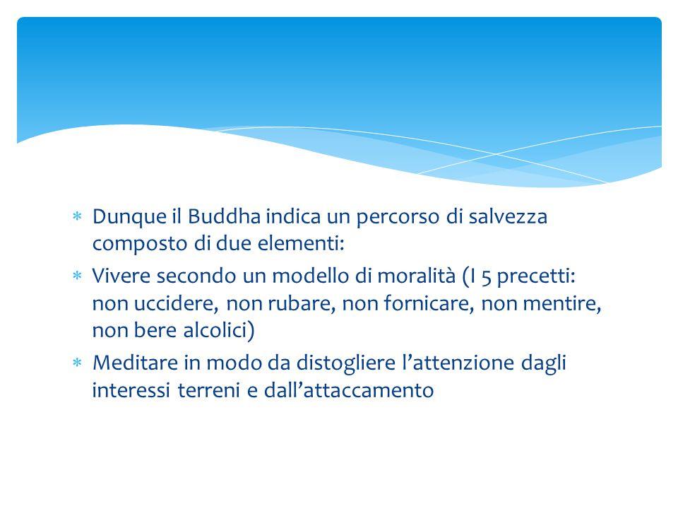  Dunque il Buddha indica un percorso di salvezza composto di due elementi:  Vivere secondo un modello di moralità (I 5 precetti: non uccidere, non r