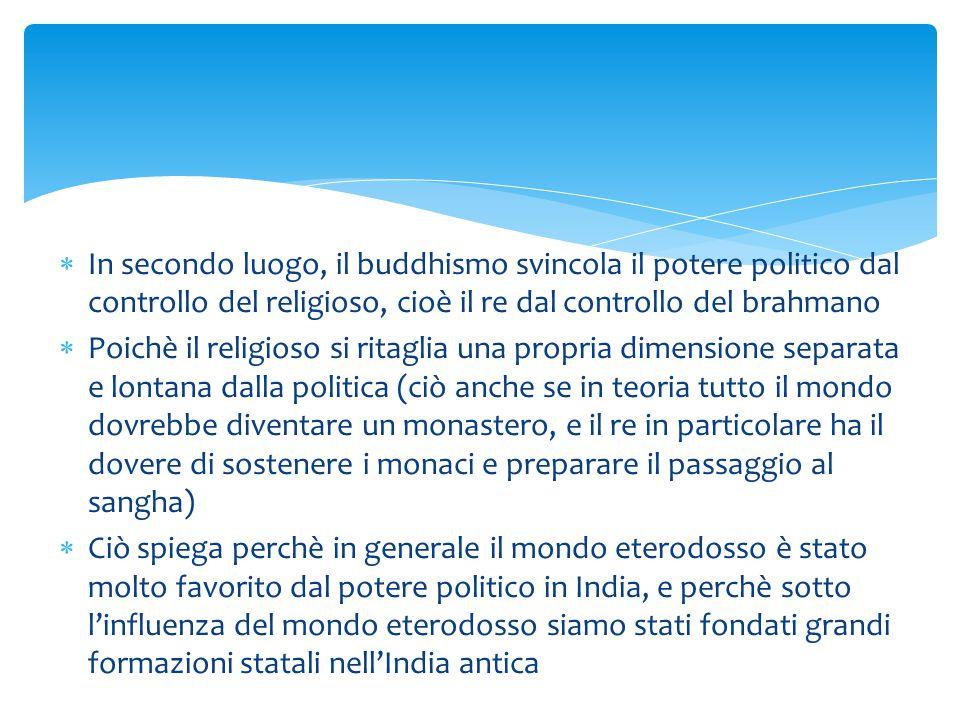  In secondo luogo, il buddhismo svincola il potere politico dal controllo del religioso, cioè il re dal controllo del brahmano  Poichè il religioso