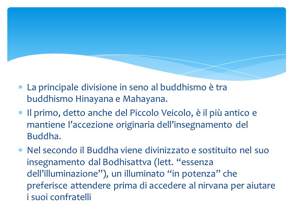  La principale divisione in seno al buddhismo è tra buddhismo Hinayana e Mahayana.  Il primo, detto anche del Piccolo Veicolo, è il più antico e man