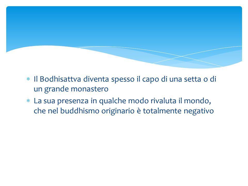  Il Bodhisattva diventa spesso il capo di una setta o di un grande monastero  La sua presenza in qualche modo rivaluta il mondo, che nel buddhismo o