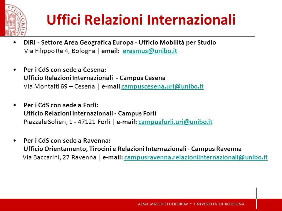 Uffici Relazioni Internazionali DIRI - Settore Area Geografica Europa - Ufficio Mobilità per Studio Via Filippo Re 4, Bologna | email: erasmus@unibo.iterasmus@unibo.it Per i CdS con sede a Cesena: Ufficio Relazioni Internazionali - Campus Cesena Via Montalti 69 – Cesena | e-mail campuscesena.uri@unibo.it campuscesena.uri@unibo.it Per i CdS con sede a Forlì: Ufficio Relazioni Internazionali - Campus Forlì Piazzale Solieri, 1 - 47121 Forlì | e-mail: campusforli.uri@unibo.itcampusforli.uri@unibo.it Per i CdS con sede a Ravenna: Ufficio Orientamento, Tirocini e Relazioni Internazionali - Campus Ravenna Via Baccarini, 27 Ravenna | e-mail: campusravenna.relazioniinternazionali@unibo.itcampusravenna.relazioniinternazionali@unibo.it