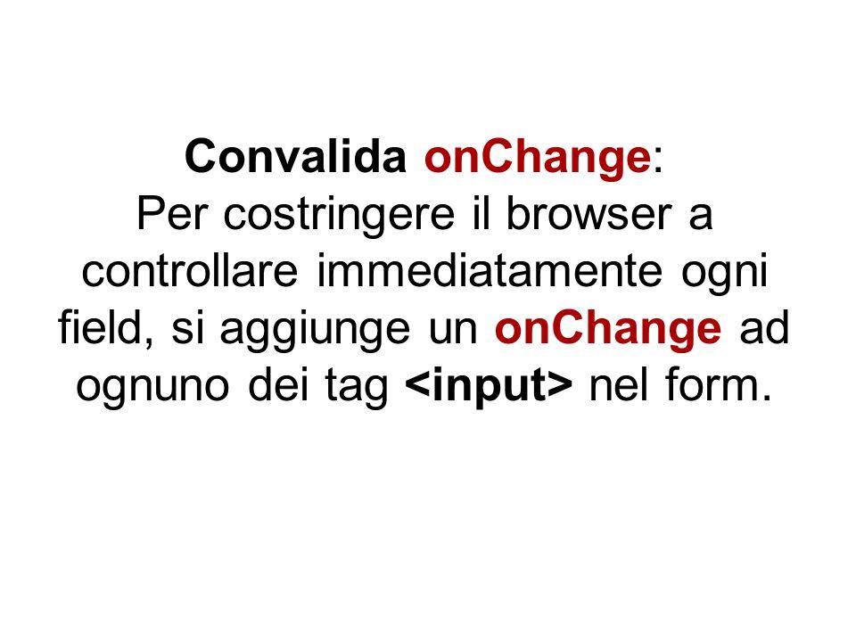 Convalida onChange: Per costringere il browser a controllare immediatamente ogni field, si aggiunge un onChange ad ognuno dei tag nel form.