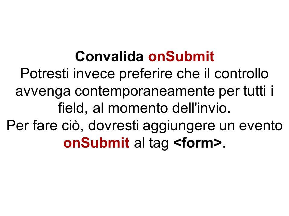 Convalida onSubmit Potresti invece preferire che il controllo avvenga contemporaneamente per tutti i field, al momento dell'invio. Per fare ciò, dovre