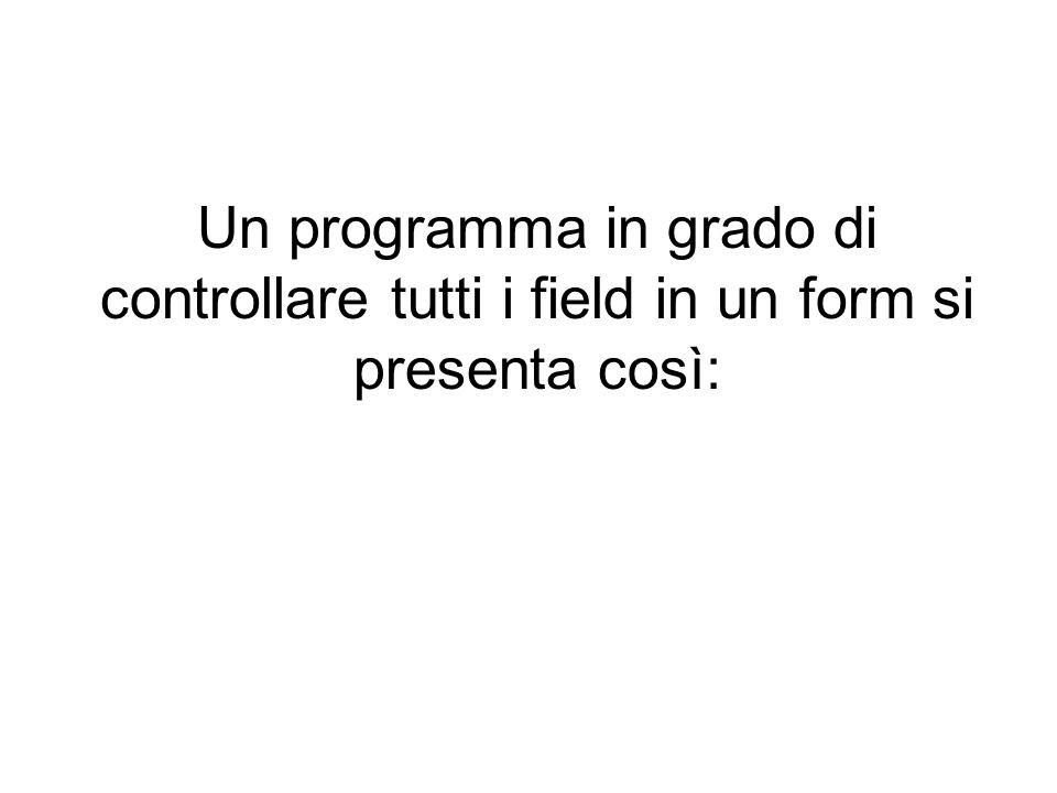 Un programma in grado di controllare tutti i field in un form si presenta così: