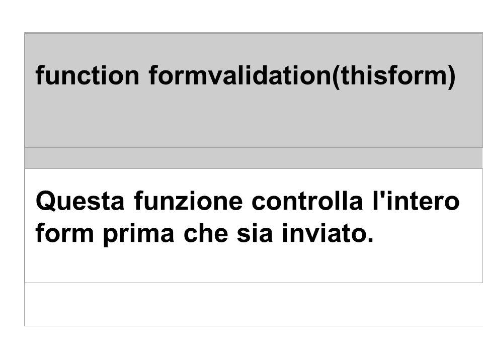 function formvalidation(thisform) Questa funzione controlla l'intero form prima che sia inviato.