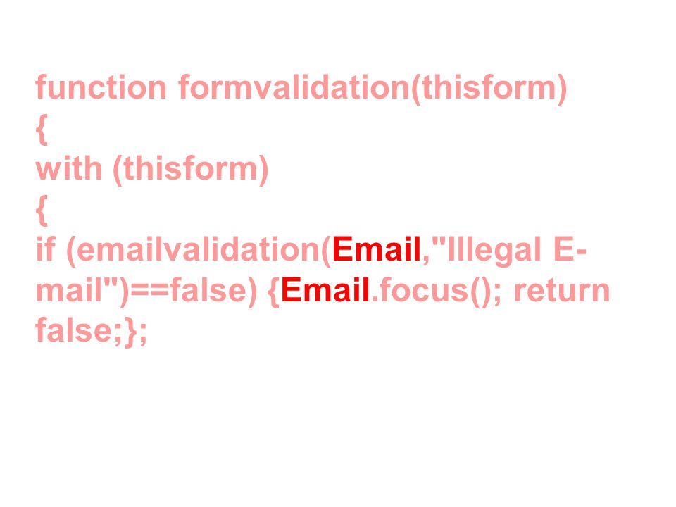 function formvalidation(thisform) { with (thisform) { if (emailvalidation(Email, Illegal E- mail )==false) {Email.focus(); return false;};