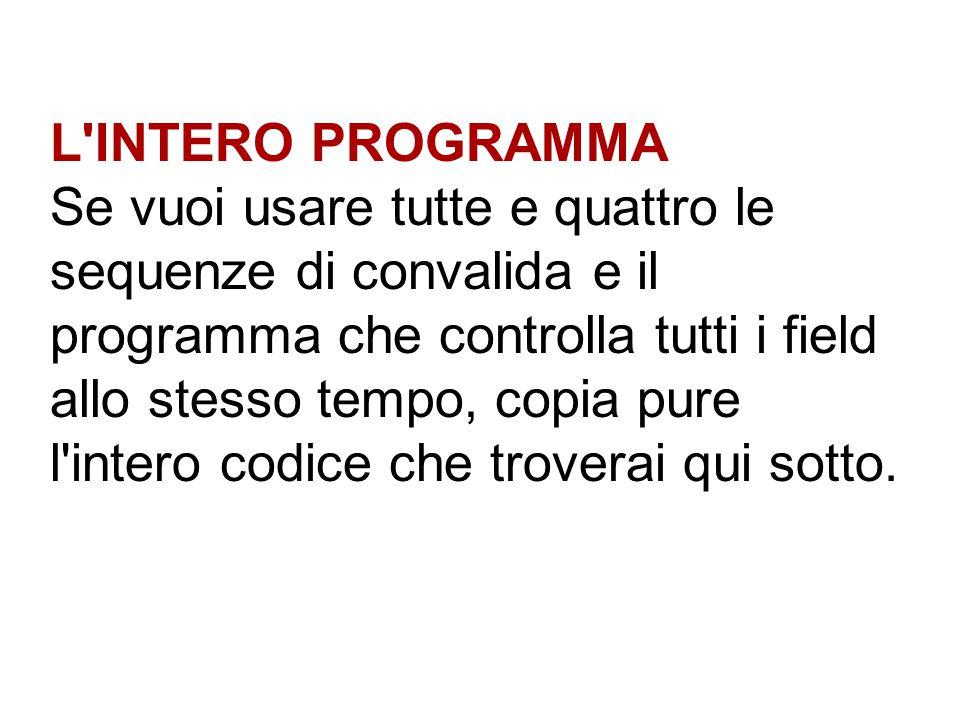 L'INTERO PROGRAMMA Se vuoi usare tutte e quattro le sequenze di convalida e il programma che controlla tutti i field allo stesso tempo, copia pure l'i