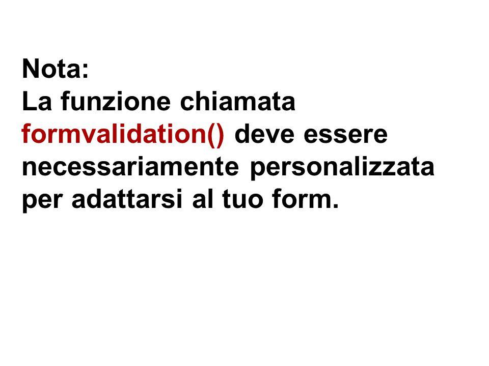 Nota: La funzione chiamata formvalidation() deve essere necessariamente personalizzata per adattarsi al tuo form.