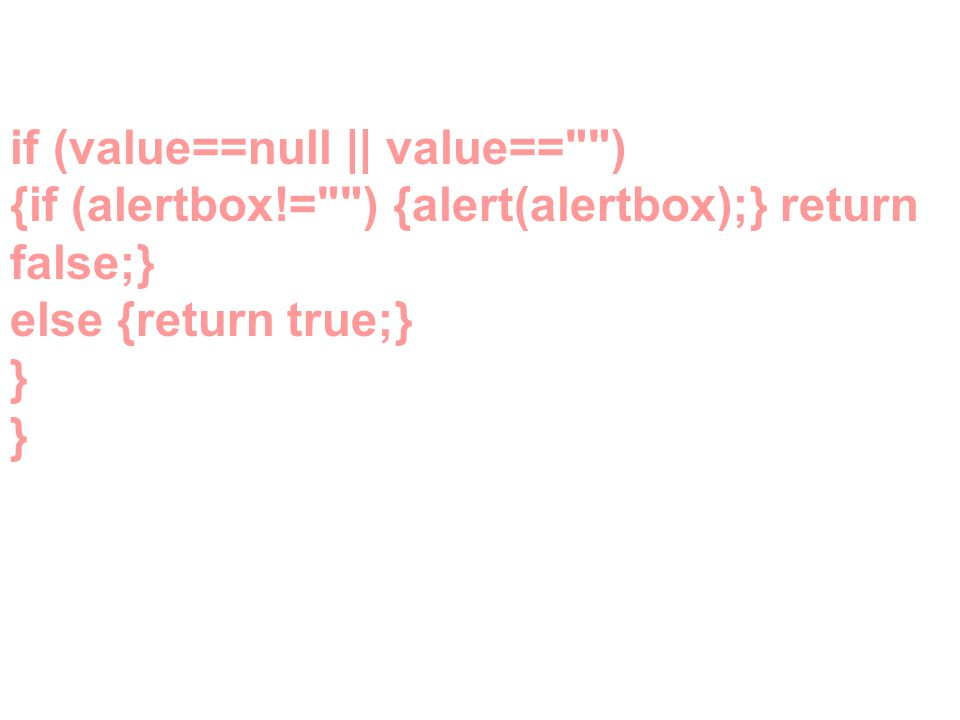 if (value==null || value== ) {if (alertbox!= ) {alert(alertbox);} return false;} else {return true;} } }