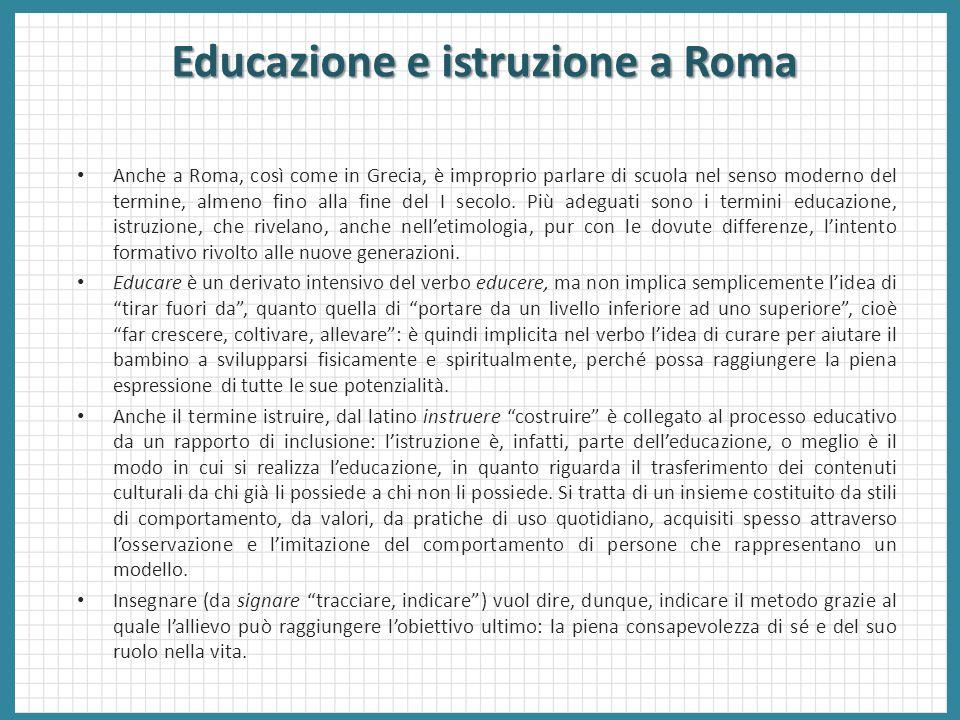 Educazione e istruzione a Roma Anche a Roma, così come in Grecia, è improprio parlare di scuola nel senso moderno del termine, almeno fino alla fine d
