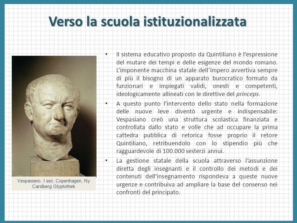 Verso la scuola istituzionalizzata Il sistema educativo proposto da Quintiliano è l'espressione del mutare dei tempi e delle esigenze del mondo romano