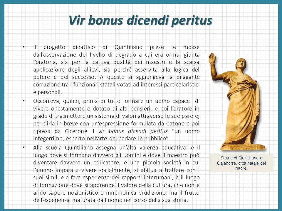 Vir bonus dicendi peritus Il progetto didattico di Quintiliano prese le mosse dall'osservazione del livello di degrado a cui era ormai giunta l'orator