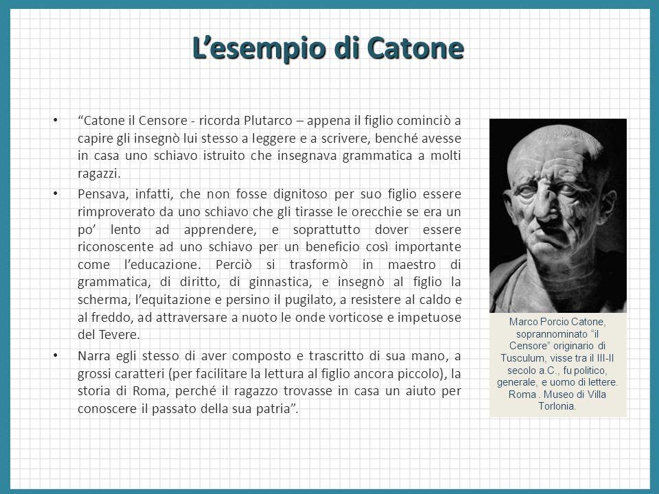 """L'esempio di Catone """"Catone il Censore - ricorda Plutarco – appena il figlio cominciò a capire gli insegnò lui stesso a leggere e a scrivere, benché a"""