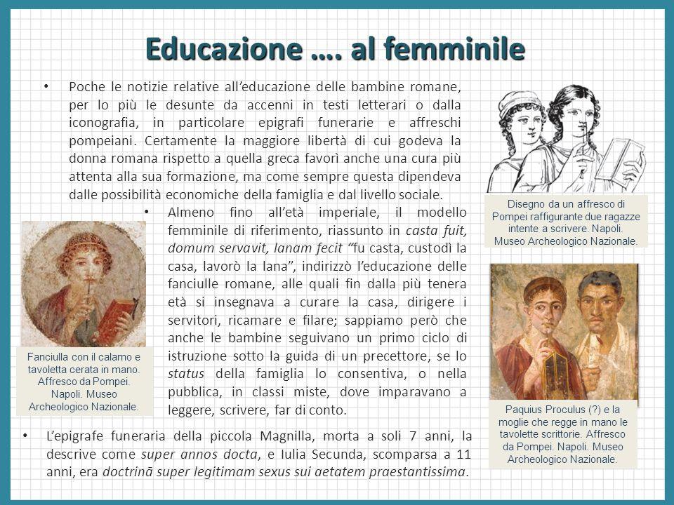 Educazione …. al femminile Poche le notizie relative all'educazione delle bambine romane, per lo più le desunte da accenni in testi letterari o dalla