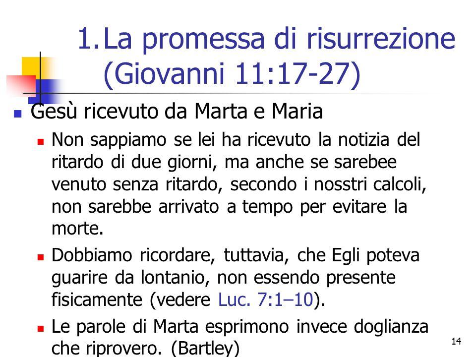 14 Gesù ricevuto da Marta e Maria Non sappiamo se lei ha ricevuto la notizia del ritardo di due giorni, ma anche se sarebee venuto senza ritardo, seco