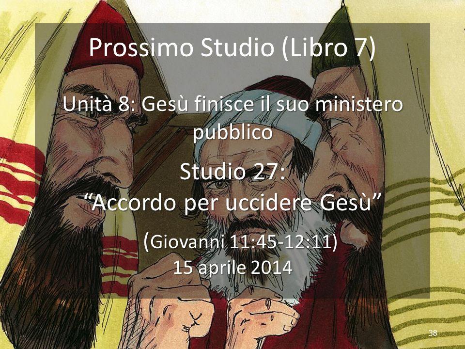 """38 Prossimo Studio (Libro 7) Unità 8: Gesù finisce il suo ministero pubblico Studio 27: """"Accordo per uccidere Gesù"""" ( Giovanni 11:45-12:11) 15 aprile"""