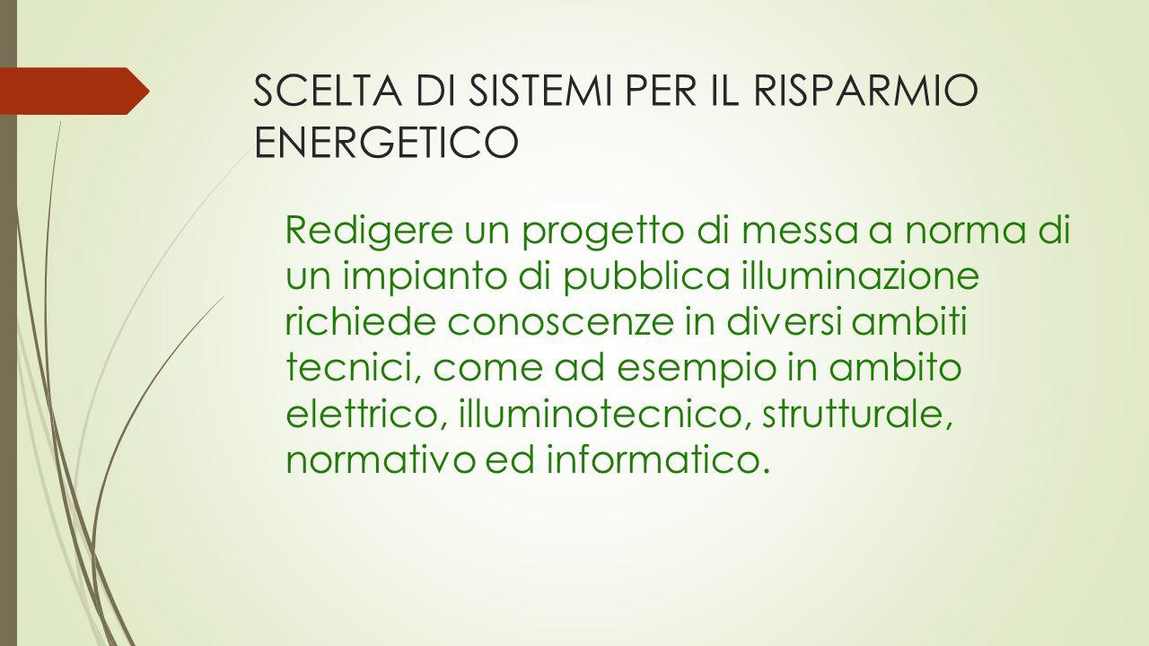 SCELTA DI SISTEMI PER IL RISPARMIO ENERGETICO Redigere un progetto di messa a norma di un impianto di pubblica illuminazione richiede conoscenze in diversi ambiti tecnici, come ad esempio in ambito elettrico, illuminotecnico, strutturale, normativo ed informatico.