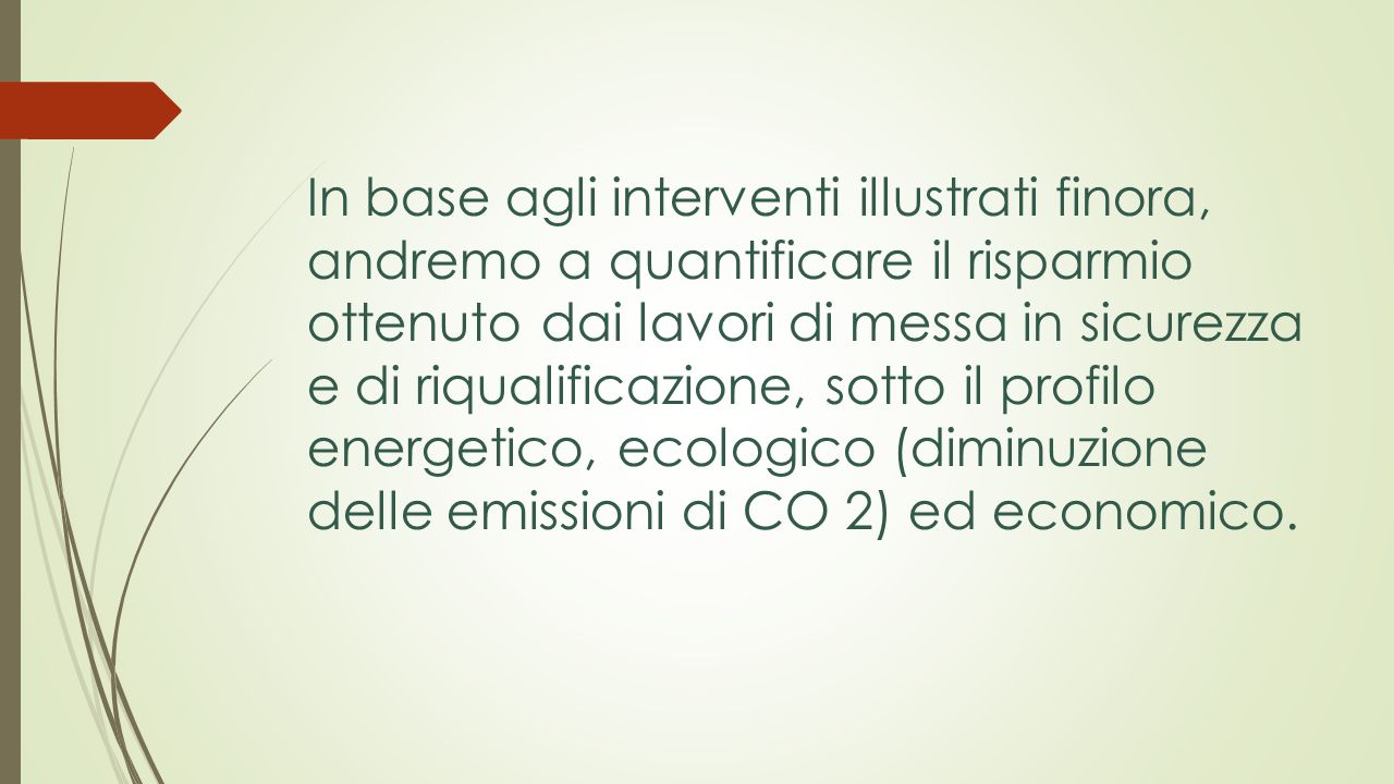 In base agli interventi illustrati finora, andremo a quantificare il risparmio ottenuto dai lavori di messa in sicurezza e di riqualificazione, sotto il profilo energetico, ecologico (diminuzione delle emissioni di CO 2) ed economico.