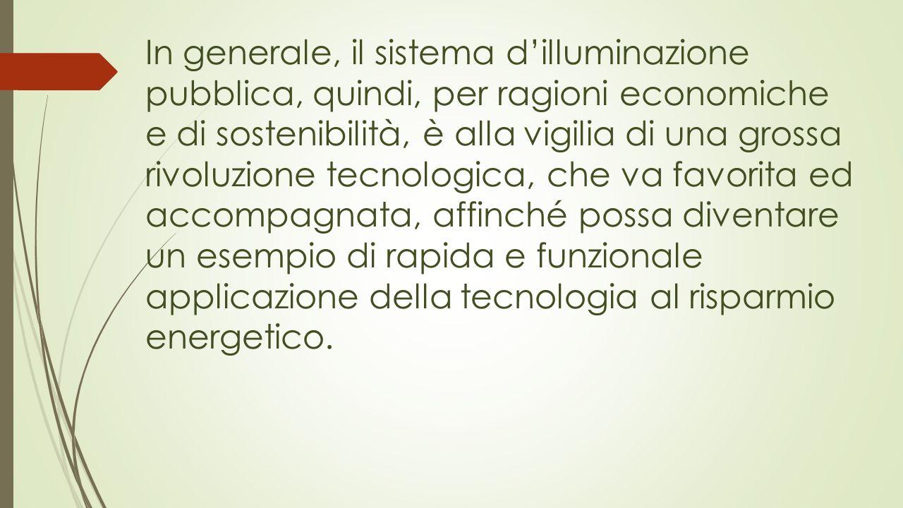 In generale, il sistema d'illuminazione pubblica, quindi, per ragioni economiche e di sostenibilità, è alla vigilia di una grossa rivoluzione tecnologica, che va favorita ed accompagnata, affinché possa diventare un esempio di rapida e funzionale applicazione della tecnologia al risparmio energetico.