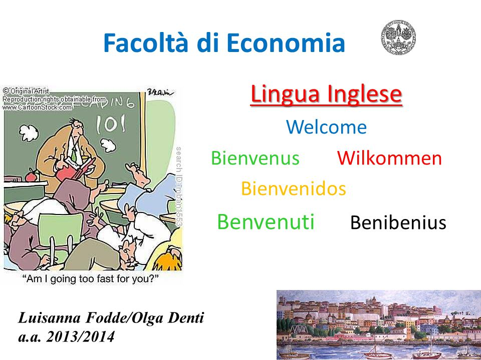 Facoltà di Economia Lingua Inglese Welcome BienvenusWilkommen Bienvenidos Benvenuti Benibenius Luisanna Fodde/Olga Denti a.a. 2013/2014