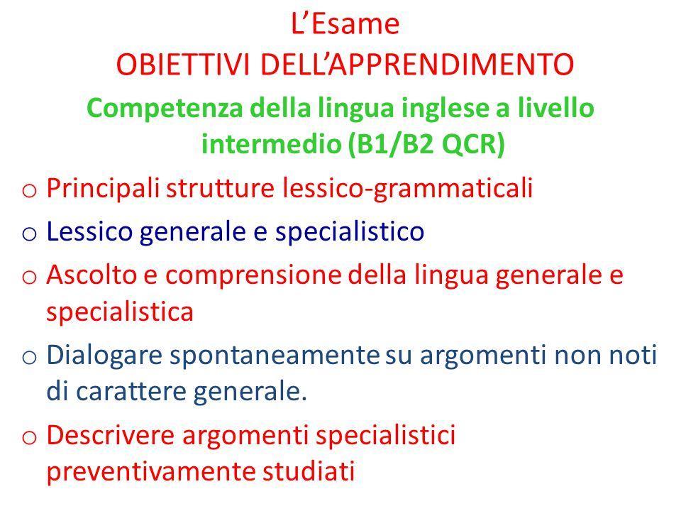 L'Esame OBIETTIVI DELL'APPRENDIMENTO Competenza della lingua inglese a livello intermedio (B1/B2 QCR) o Principali strutture lessico-grammaticali o Le