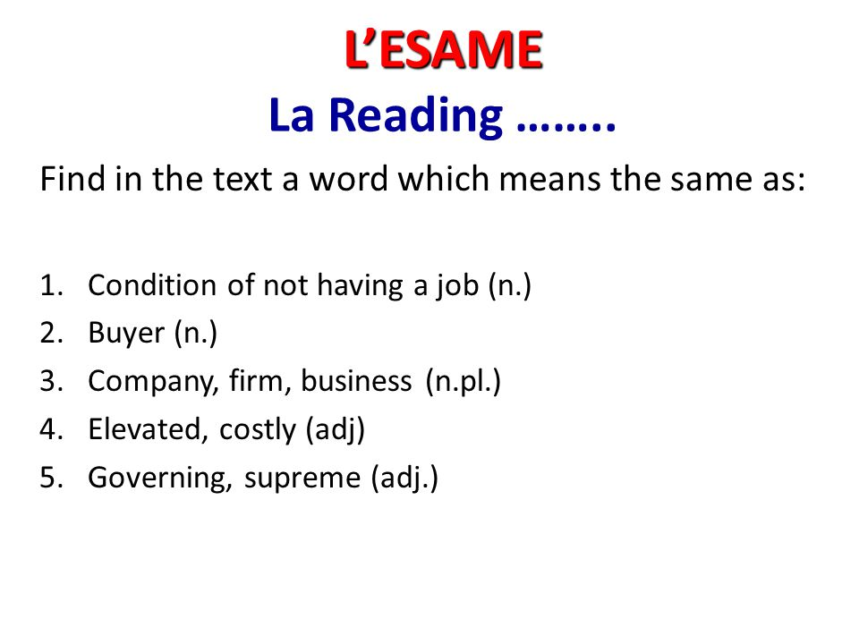 L'ESAME L'ESAME La Reading …….. Find in the text a word which means the same as: 1.Condition of not having a job (n.) 2.Buyer (n.) 3.Company, firm, bu